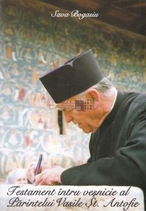 Testament intru vesnicie al Parintelui Vasile St. Antofie
