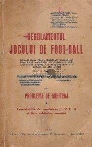 Regulamentul jocului de foot-ball Probleme de arbitraj Comisiunile de conducere F.R.F.A. si lista arbitrilor romani