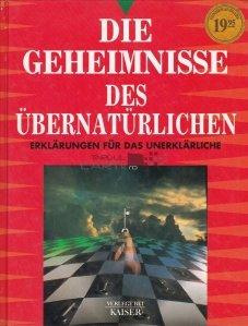 Die Geheimnisse des ubernaturlichen / Secrete ale supranaturalului. Explicatii ale inexplicabilului