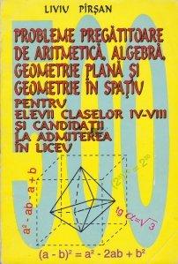 Probleme pregatitoare de aritmetica, algebra, geometrie plana si geometrie in spatiu pentru elevii claselor IV-VIII si candidatii la admiterea in liceu