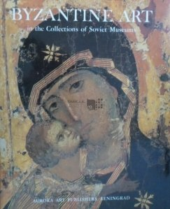 Byzantine Art in the Collections of Soviet Museums / Arta bizantina in colectiile muzeelor sovietice