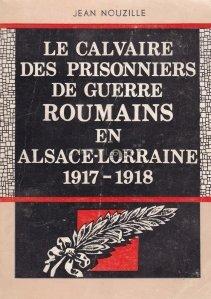 Le calvaire des prisonniers de guerre roumains en Alsace-Lorraine 1917-1918 / Calvarul prizonierilor de razboi romani in Alsacia-Lorena 1917-1918