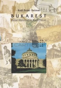 Bukarest / Bucuresti. Ghid cultural-istoric