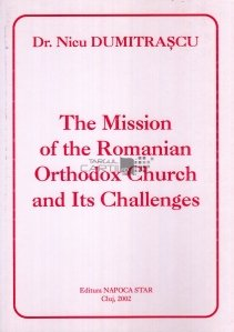 The Mission of the Romanian Orthodox Church and Its Challenges / Misiunea Bisericii Ortodoxe Romane si provocarile acesteia