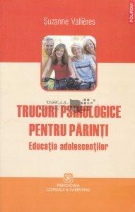 Trucuri psihologice pentru parinti : educatia adolescentilor