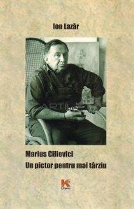 Marius Cilievici. Un pictor pentru mai tarziu