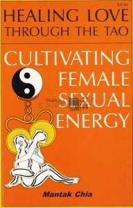 Healing love through the TAO. Cultivating female sexual energy / Vindecarea dragostei prin TAO. Cultivarea energiei sexuale feminine