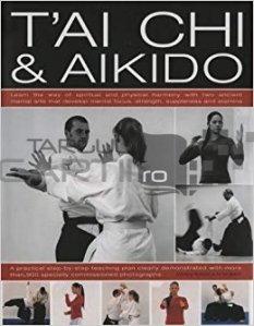 The complete illustrated guide to T'ai Chi & Aikido / Ghid complet ilustrat T'ai Chi si Aikido; O metoda demonstrata cu peste 900 de fotografii