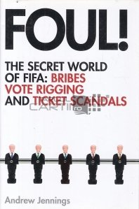 Foul ! The Secret World Of Fifa : Bribes Vote Rigging And Ticket Scandals