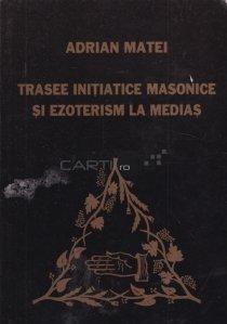 Trasee initiatice masonice si ezoterism la Medias