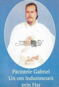 Parintele Gabriel. Un om indumnezeit prin Har