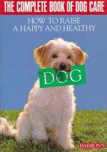 The complete book of dog care / Cartea completa despre ingrijirea cainilor. Cum sa cresti un catel fericit si sanatos