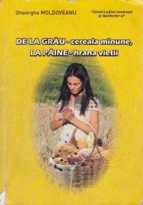 De la Grau - cereala minune, la paine - hrana vietii
