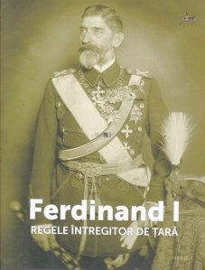 Ferdinand I, regele intregitor de tara