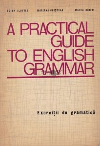 A practical guide to english grammar / Un ghid practic al gramaticii limbii engleze.