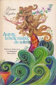 Aurore, la belle Mariee du Soleil / Aurora, mireasa soarelui