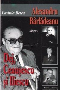 Alexandru Barladeanu despre Dej, Ceausescu si Iliescu