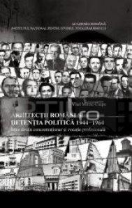 Arhitectii Romani Si Detentia Politica 1944-1964