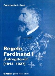 Regele Ferdinand 1 Intregitorul 1914-1927