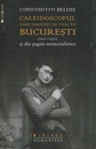 Caleidoscopul unei jumatati de veac in Bucuresti (1900-1950) si alte pagini memorialistice
