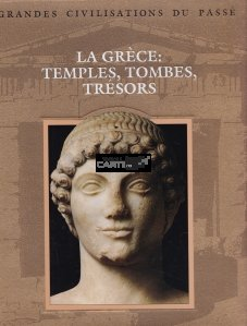 La Grece:temples, tombes, tresors / Grecia temple, morminte, comori