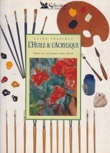 Guide pratique l`Huile & l`Acrylique / Ghid practic de pictura in ulei si cu vopsea acrilica Toate tehnicile pentru a reusi