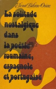 La solitude nostalgique dans poesie roumaine, espagnole et portugaise / Solitudinea nostalgica in poezia Romaneasca, Spaniola si Portugheza