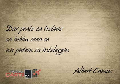 Dar poate ca trebuie  sa iubim ceea ce  nu putem sa intelegem                                    Albert Camus