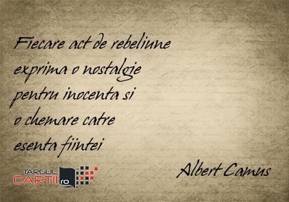 Fiecare act de rebeliune  exprima o nostalgie  pentru inocenta si  o chemare catre  esenta fiintei                                   Albert Camus