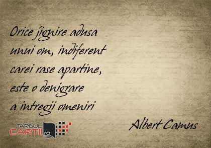 Orice jignire adusa  unui om, indiferent  carei rase apartine,  este o denigrare  a intregii omeniri                                   Albert Camus