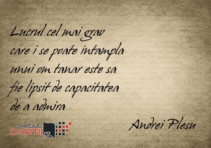 Lucrul cel mai grav  care i se poate intampla  unui om tanar este sa  fie lipsit de capacitatea  de a admira                                   Andrei Plesu