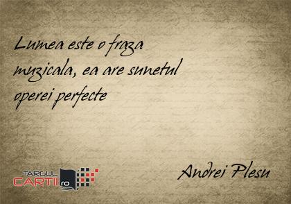 Lumea este o fraza  muzicala, ea are sunetul  operei perfecte                                     Andrei Plesu