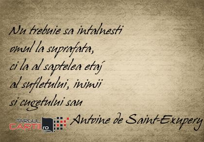 Nu trebuie sa intalnesti  omul la suprafata,  ci la al saptelea etaj  al sufletului, inimii  si cugetului sau                   Antoine de Saint-Exupery