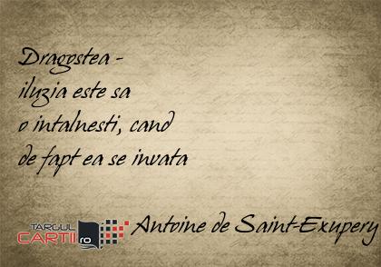 Dragostea -  iluzia este sa  o intalnesti, cand  de fapt ea se invata                    Antoine de Saint-Exupery