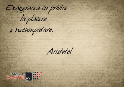 Exagerarea cu privire         la placere    e necumpatare.                      Aristotel