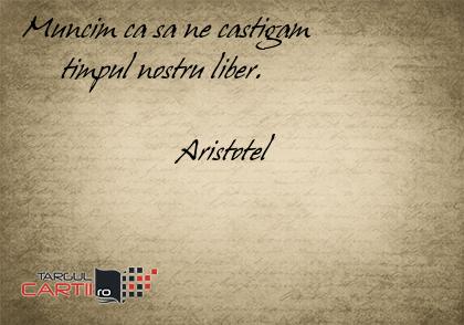 Muncim ca sa ne castigam       timpul nostru liber.                      Aristotel