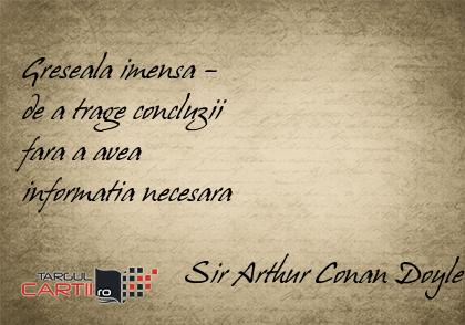 Greseala imensa –  de a trage concluzii  fara a avea  informatia necesara                       Sir Arthur Conan Doyle