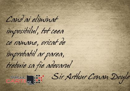 Cand ai eliminat  imposibilul, tot ceea  ce ramane, oricat de  improbabil ar parea,  trebuie sa fie adevarul                      Sir Arthur Conan Doyle