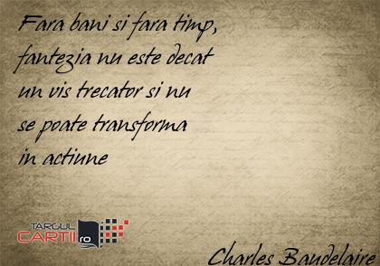 Fara bani si fara timp,  fantezia nu este decat  un vis trecator si nu  se poate transforma  in actiune                                 Charles Baudelaire
