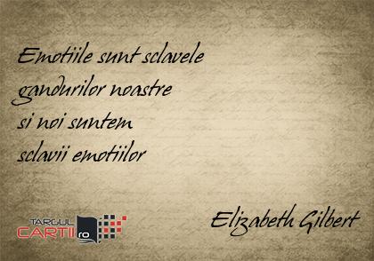 Emotiile sunt sclavele  gandurilor noastre  si noi suntem  sclavii emotiilor                                 Elizabeth Gilbert