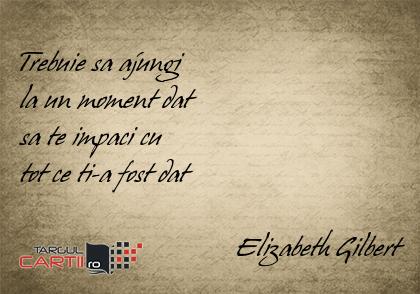 Trebuie sa ajungi  la un moment dat  sa te impaci cu  tot ce ti-a fost dat                                 Elizabeth Gilbert