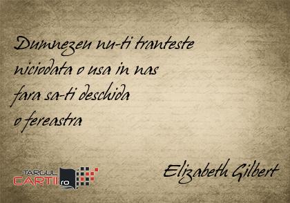 Dumnezeu nu-ti tranteste  niciodata o usa in nas  fara sa-ti deschida  o fereastra                                 Elizabeth Gilbert
