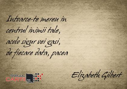 Intoarce-te mereu in  centrul inimii tale,  acolo sigur vei gasi,  de fiecare data, pacea                                 Elizabeth Gilbert