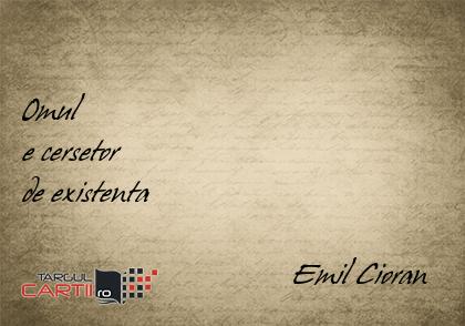 Omul  e cersetor  de existenta                                     Emil Cioran