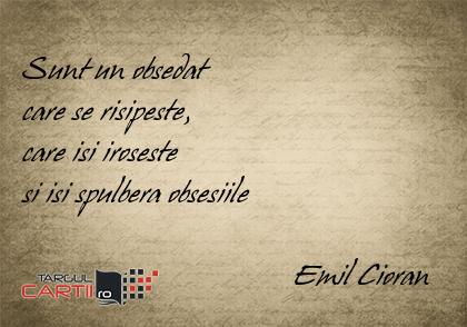 Sunt un obsedat  care se risipeste,  care isi iroseste  si isi spulbera obsesiile                                     Emil Cioran