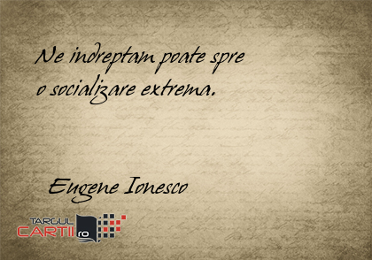 Ne indreptam poate spre     o socializare extrema.           Eugene Ionesco