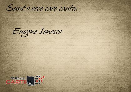 Sunt o voce care cauta.        Eugene Ionesco