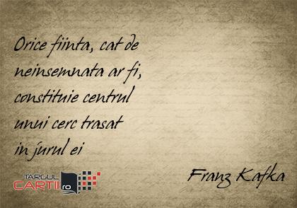 Orice fiinta, cat de  neinsemnata ar fi,  constituie centrul  unui cerc trasat  in jurul ei                                    Franz Kafka