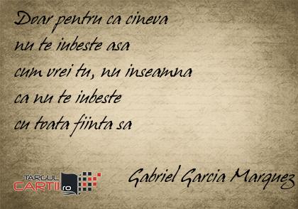 Doar pentru ca cineva  nu te iubeste asa  cum vrei tu, nu inseamna  ca nu te iubeste  cu toata fiinta sa                         Gabriel Garcia Marquez