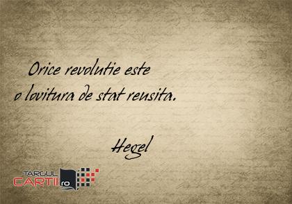 Orice revolutie este  o lovitura de stat reusita.                      Hegel